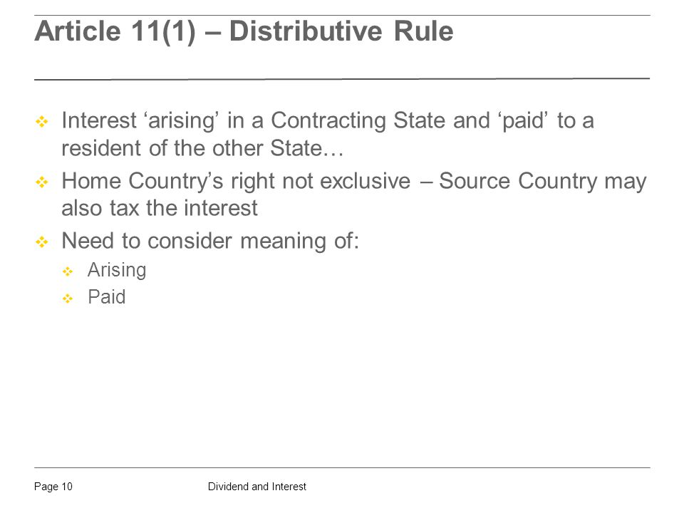 Dividend and InterestPage 10 Article 11(1) – Distributive Rule  Interest 'arising' in a Contracting State and 'paid' to a resident of the other State…  Home Country's right not exclusive – Source Country may also tax the interest  Need to consider meaning of:  Arising  Paid