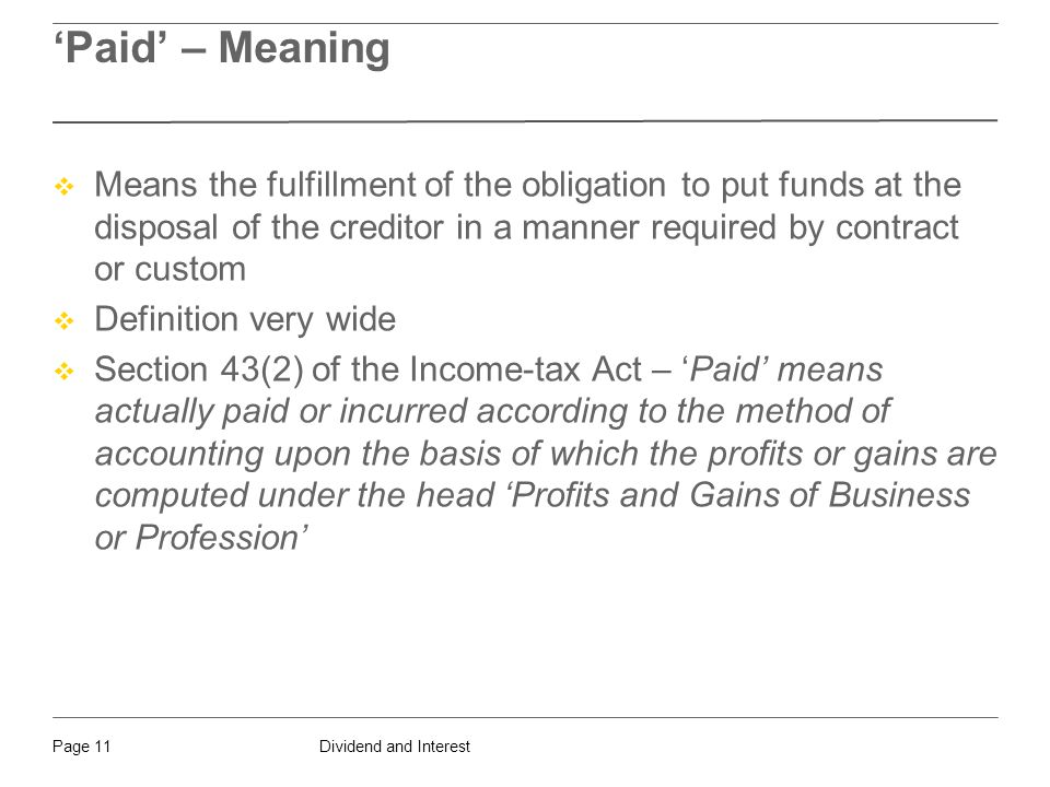 Dividend and InterestPage 11 'Paid' – Meaning  Means the fulfillment of the obligation to put funds at the disposal of the creditor in a manner required by contract or custom  Definition very wide  Section 43(2) of the Income-tax Act – 'Paid' means actually paid or incurred according to the method of accounting upon the basis of which the profits or gains are computed under the head 'Profits and Gains of Business or Profession'