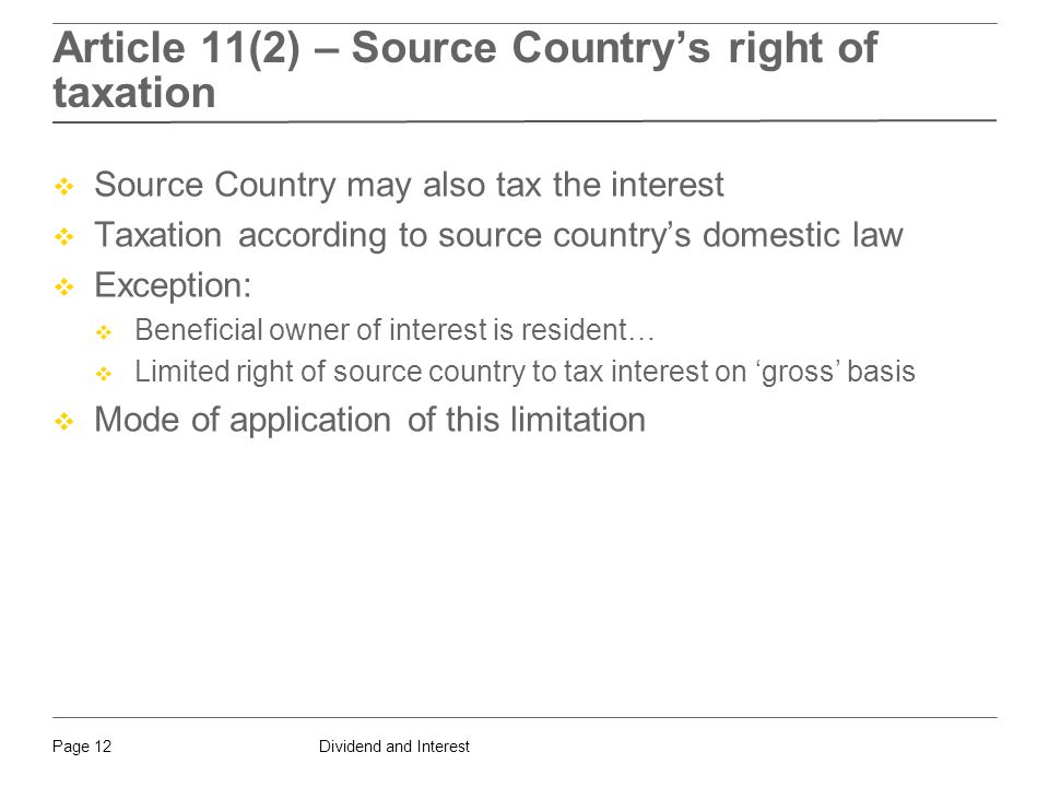 Dividend and InterestPage 12 Article 11(2) – Source Country's right of taxation  Source Country may also tax the interest  Taxation according to source country's domestic law  Exception:  Beneficial owner of interest is resident…  Limited right of source country to tax interest on 'gross' basis  Mode of application of this limitation