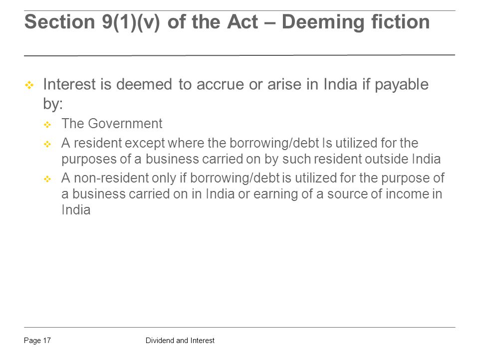 Dividend and InterestPage 17 Section 9(1)(v) of the Act – Deeming fiction  Interest is deemed to accrue or arise in India if payable by:  The Government  A resident except where the borrowing/debt Is utilized for the purposes of a business carried on by such resident outside India  A non-resident only if borrowing/debt is utilized for the purpose of a business carried on in India or earning of a source of income in India