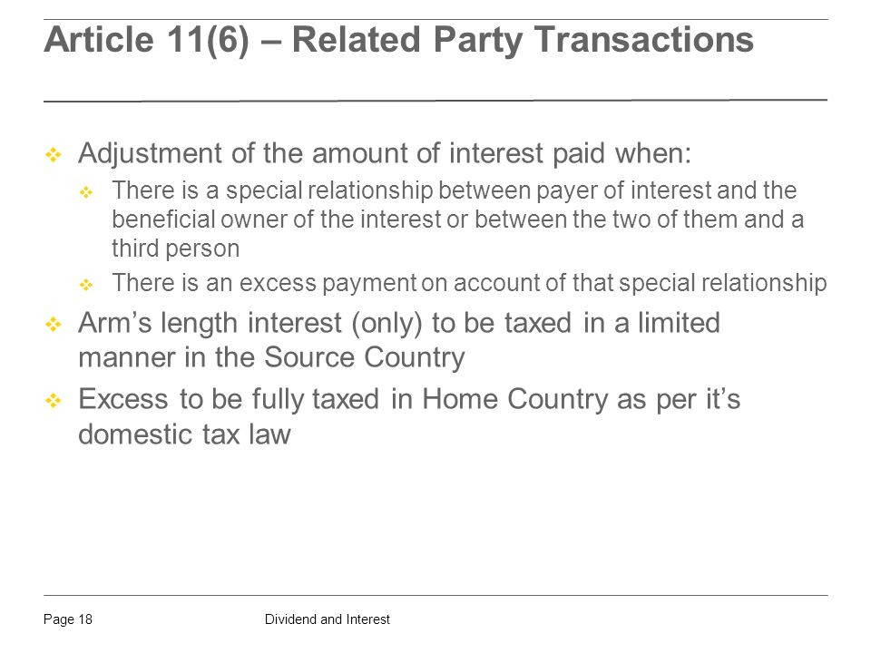 Dividend and InterestPage 18 Article 11(6) – Related Party Transactions  Adjustment of the amount of interest paid when:  There is a special relationship between payer of interest and the beneficial owner of the interest or between the two of them and a third person  There is an excess payment on account of that special relationship  Arm's length interest (only) to be taxed in a limited manner in the Source Country  Excess to be fully taxed in Home Country as per it's domestic tax law