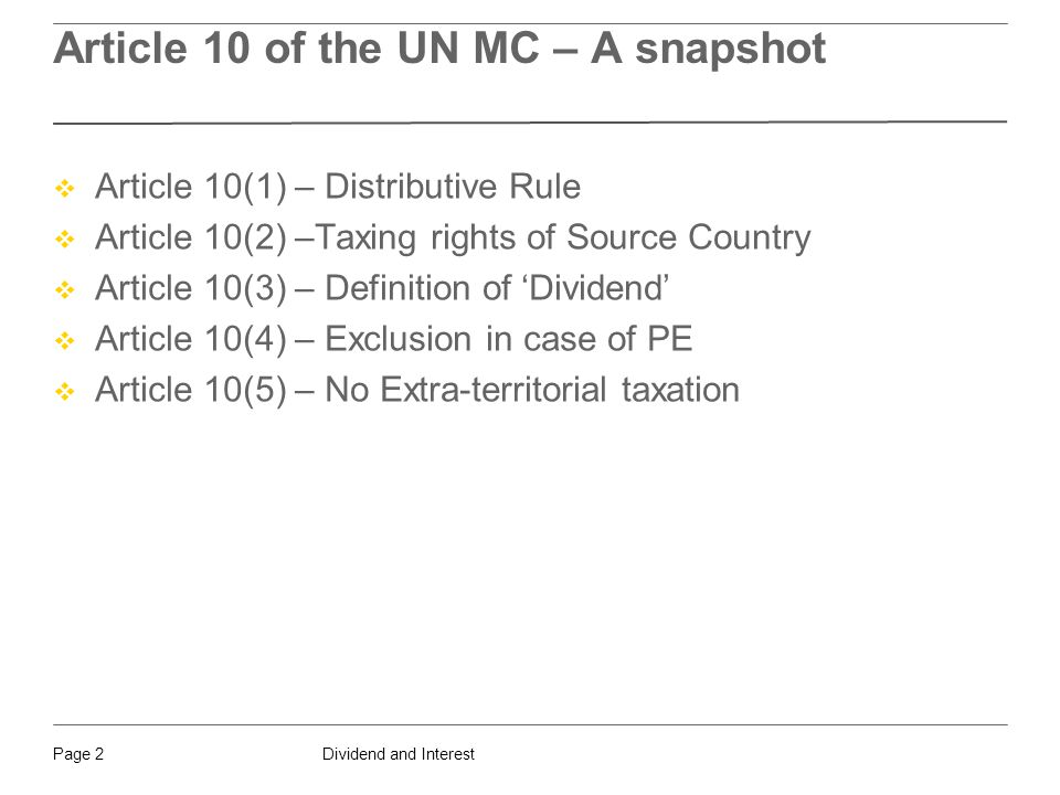 Dividend and InterestPage 2 Article 10 of the UN MC – A snapshot  Article 10(1) – Distributive Rule  Article 10(2) –Taxing rights of Source Country  Article 10(3) – Definition of 'Dividend'  Article 10(4) – Exclusion in case of PE  Article 10(5) – No Extra-territorial taxation
