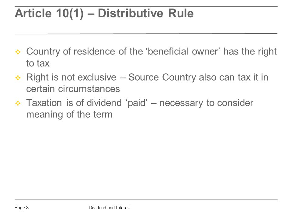Dividend and InterestPage 3 Article 10(1) – Distributive Rule  Country of residence of the 'beneficial owner' has the right to tax  Right is not exclusive – Source Country also can tax it in certain circumstances  Taxation is of dividend 'paid' – necessary to consider meaning of the term
