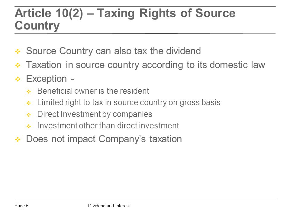 Dividend and InterestPage 5 Article 10(2) – Taxing Rights of Source Country  Source Country can also tax the dividend  Taxation in source country according to its domestic law  Exception -  Beneficial owner is the resident  Limited right to tax in source country on gross basis  Direct Investment by companies  Investment other than direct investment  Does not impact Company's taxation