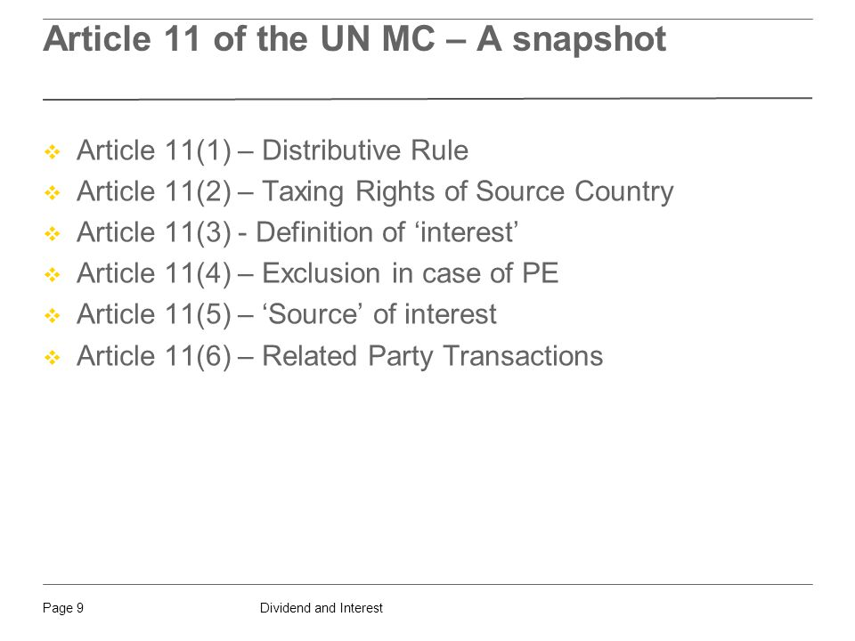 Dividend and InterestPage 9 Article 11 of the UN MC – A snapshot  Article 11(1) – Distributive Rule  Article 11(2) – Taxing Rights of Source Country  Article 11(3) - Definition of 'interest'  Article 11(4) – Exclusion in case of PE  Article 11(5) – 'Source' of interest  Article 11(6) – Related Party Transactions