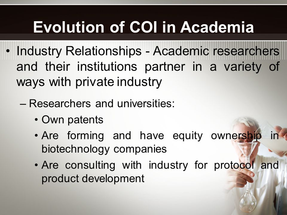 Industry Relationships - Academic researchers and their institutions partner in a variety of ways with private industry –Researchers and universities: Own patents Are forming and have equity ownership in biotechnology companies Are consulting with industry for protocol and product development