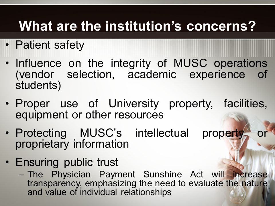Patient safety Influence on the integrity of MUSC operations (vendor selection, academic experience of students) Proper use of University property, facilities, equipment or other resources Protecting MUSC's intellectual property or proprietary information Ensuring public trust –The Physician Payment Sunshine Act will increase transparency, emphasizing the need to evaluate the nature and value of individual relationships