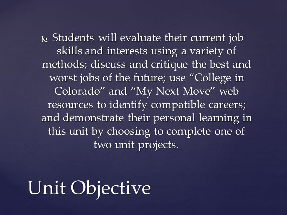  Students will evaluate their current job skills and interests using a variety of methods; discuss and critique the best and worst jobs of the future; use College in Colorado and My Next Move web resources to identify compatible careers; and demonstrate their personal learning in this unit by choosing to complete one of two unit projects.