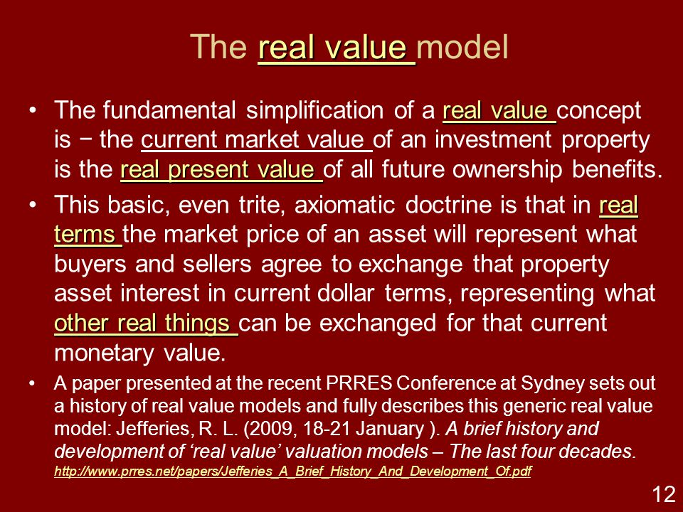 11 real value real value What is … a 'real value' property investment valuation model real value A 'real value' property investment valuation model is built on investment models emerging from conventional valuation theory, philosophies and models developed in the United Kingdom (UK) and United States of America (USA) practices over the 19th and 20th centuries.