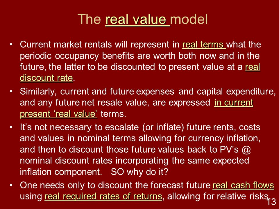12 real value real value The real value modelreal value real value real present value real value real present valueThe fundamental simplification of a real value concept is − the current market value of an investment property is the real present value of all future ownership benefits.real value real present value real terms other real things real terms other real thingsThis basic, even trite, axiomatic doctrine is that in real terms the market price of an asset will represent what buyers and sellers agree to exchange that property asset interest in current dollar terms, representing what other real things can be exchanged for that current monetary value.real terms other real things A paper presented at the recent PRRES Conference at Sydney sets out a history of real value models and fully describes this generic real value model: Jefferies, R.