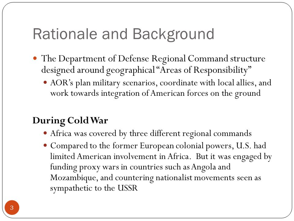 Rationale and Background The Department of Defense Regional Command structure designed around geographical Areas of Responsibility AOR's plan military scenarios, coordinate with local allies, and work towards integration of American forces on the ground During Cold War Africa was covered by three different regional commands Compared to the former European colonial powers, U.S.