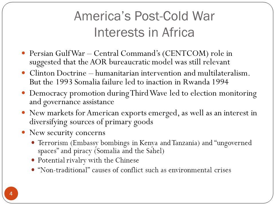 America's Post-Cold War Interests in Africa Persian Gulf War – Central Command's (CENTCOM) role in suggested that the AOR bureaucratic model was still relevant Clinton Doctrine – humanitarian intervention and multilateralism.