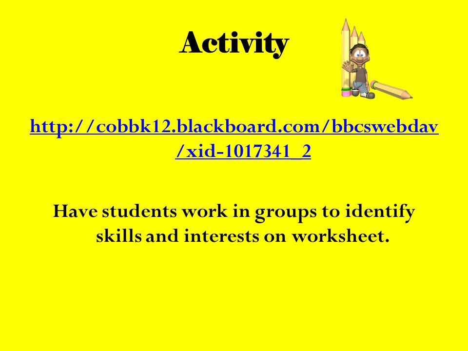 Activity http://cobbk12.blackboard.com/bbcswebdav /xid-1017341_2 Have students work in groups to identify skills and interests on worksheet.