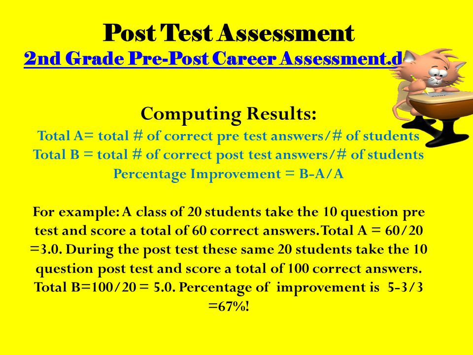 Post Test Assessment 2nd Grade Pre-Post Career Assessment.docx Computing Results: Total A= total # of correct pre test answers/# of students Total B = total # of correct post test answers/# of students Percentage Improvement = B-A/A For example: A class of 20 students take the 10 question pre test and score a total of 60 correct answers.