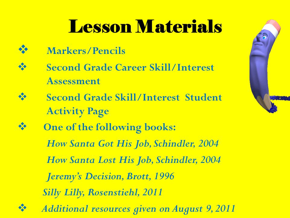 Lesson Materials  Markers/Pencils  Second Grade Career Skill/Interest Assessment  Second Grade Skill/Interest Student Activity Page  One of the following books: How Santa Got His Job, Schindler, 2004 How Santa Lost His Job, Schindler, 2004 Jeremy's Decision, Brott, 1996 Silly Lilly, Rosenstiehl, 2011  Additional resources given on August 9, 2011