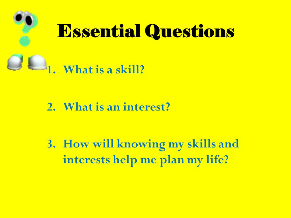 Essential Questions 1.What is a skill. 2.What is an interest.