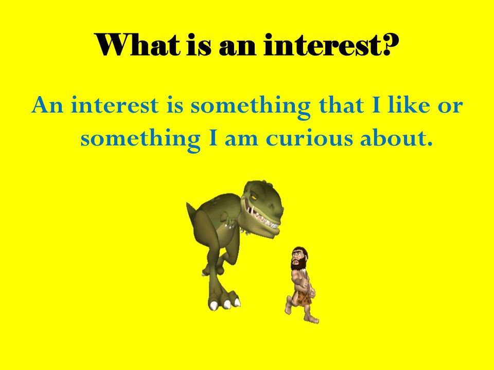 What is an interest? An interest is something that I like or something I am curious about.