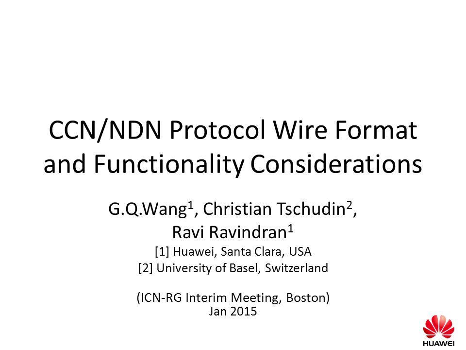 CCN/NDN Protocol Wire Format and Functionality Considerations G.Q.Wang 1, Christian Tschudin 2, Ravi Ravindran 1 [1] Huawei, Santa Clara, USA [2] Univ