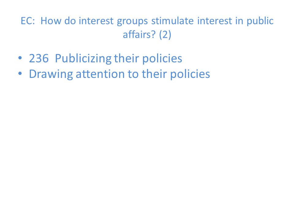 EC: How do interest groups stimulate interest in public affairs? (2) 236 Publicizing their policies Drawing attention to their policies