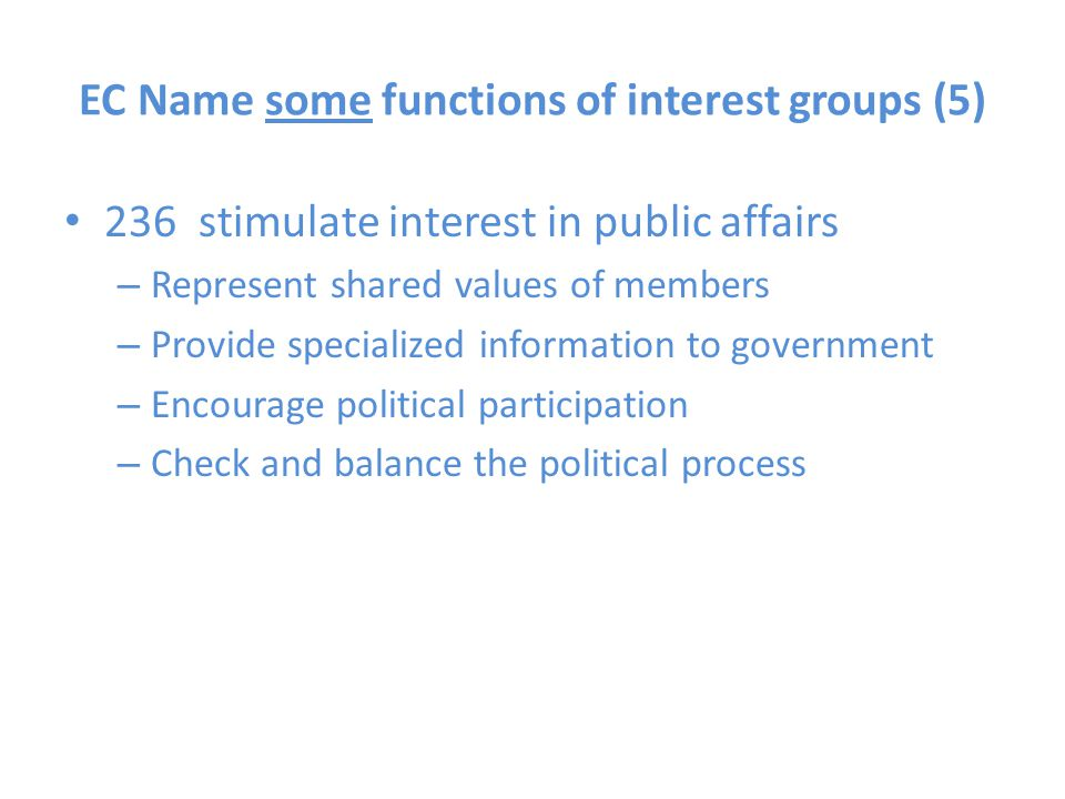EC Name some functions of interest groups (5) 236 stimulate interest in public affairs – Represent shared values of members – Provide specialized info