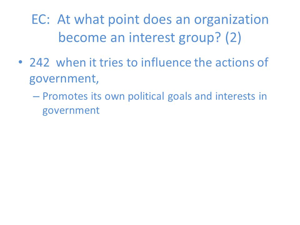 EC: At what point does an organization become an interest group? (2) 242 when it tries to influence the actions of government, – Promotes its own poli