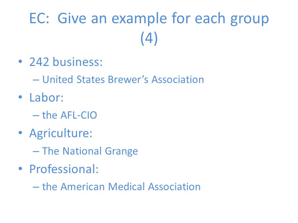 EC: Give an example for each group (4) 242 business: – United States Brewer's Association Labor: – the AFL-CIO Agriculture: – The National Grange Prof