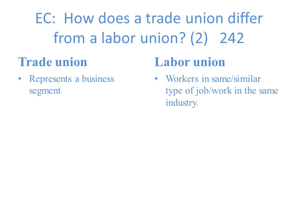 EC: How does a trade union differ from a labor union? (2) 242 Trade union Represents a business segment Labor union Workers in same/similar type of jo