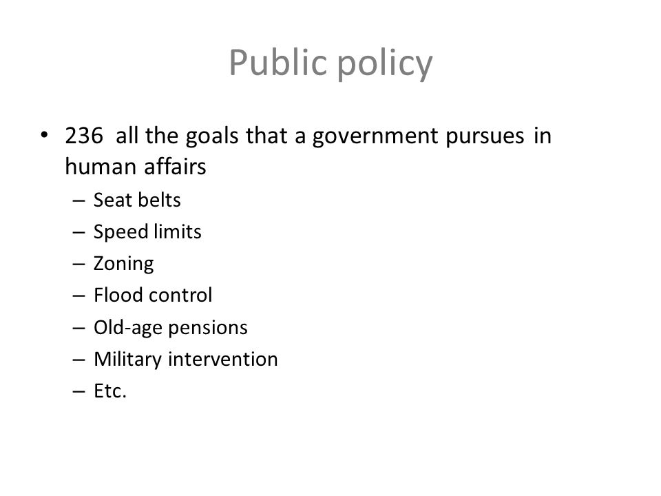 Public policy 236 all the goals that a government pursues in human affairs – Seat belts – Speed limits – Zoning – Flood control – Old-age pensions – M