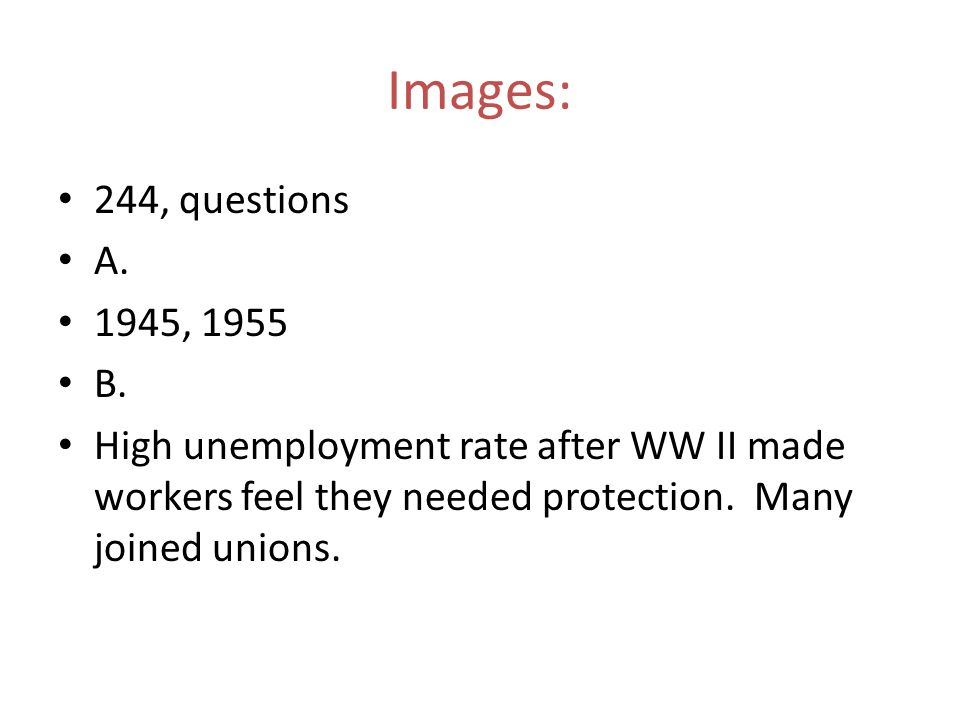 244, questions A. 1945, 1955 B. High unemployment rate after WW II made workers feel they needed protection. Many joined unions. Images: