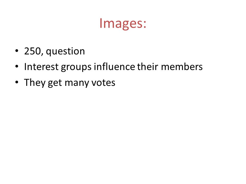 250, question Interest groups influence their members They get many votes Images: