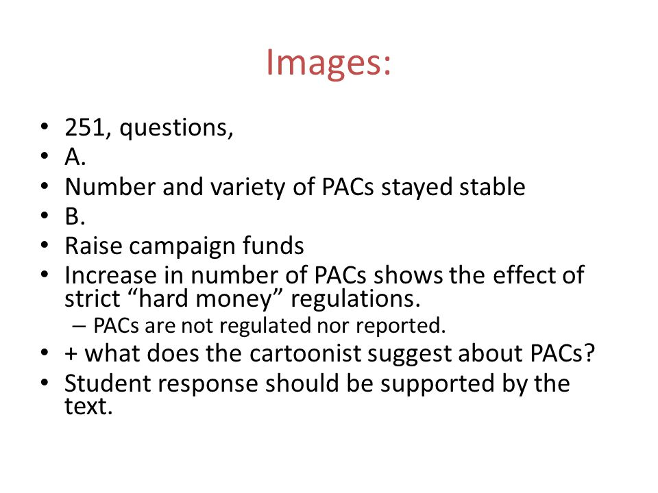"""251, questions, A. Number and variety of PACs stayed stable B. Raise campaign funds Increase in number of PACs shows the effect of strict """"hard money"""""""