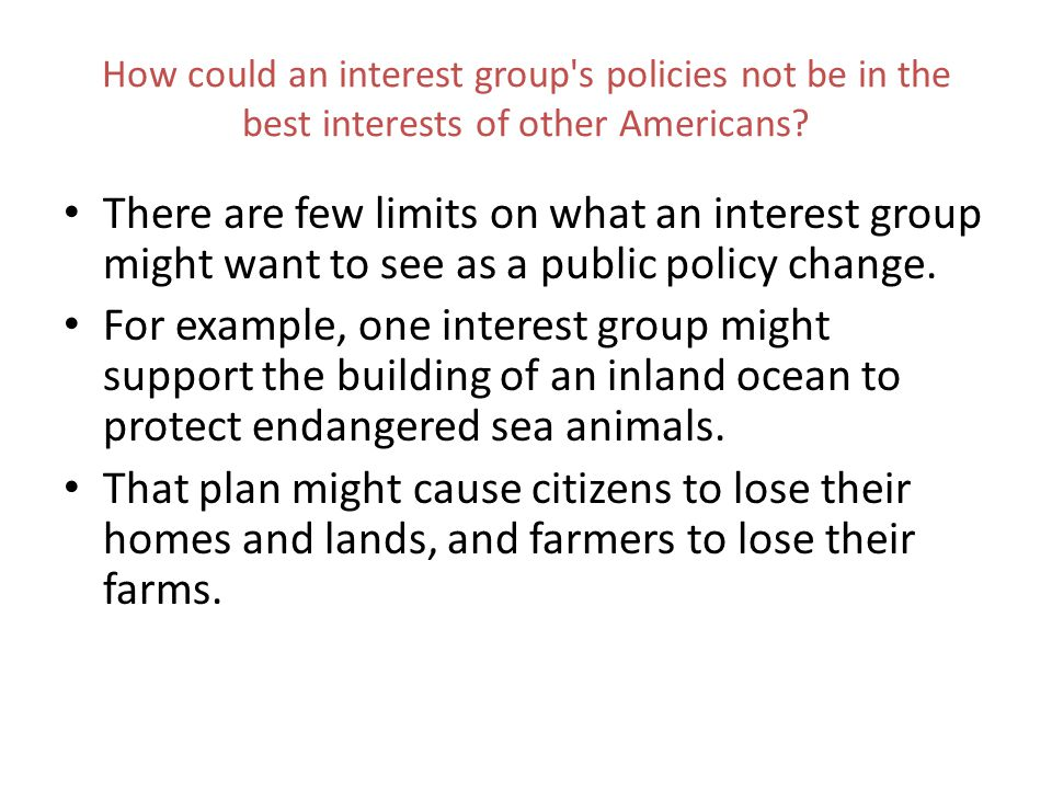 How could an interest group's policies not be in the best interests of other Americans? There are few limits on what an interest group might want to s