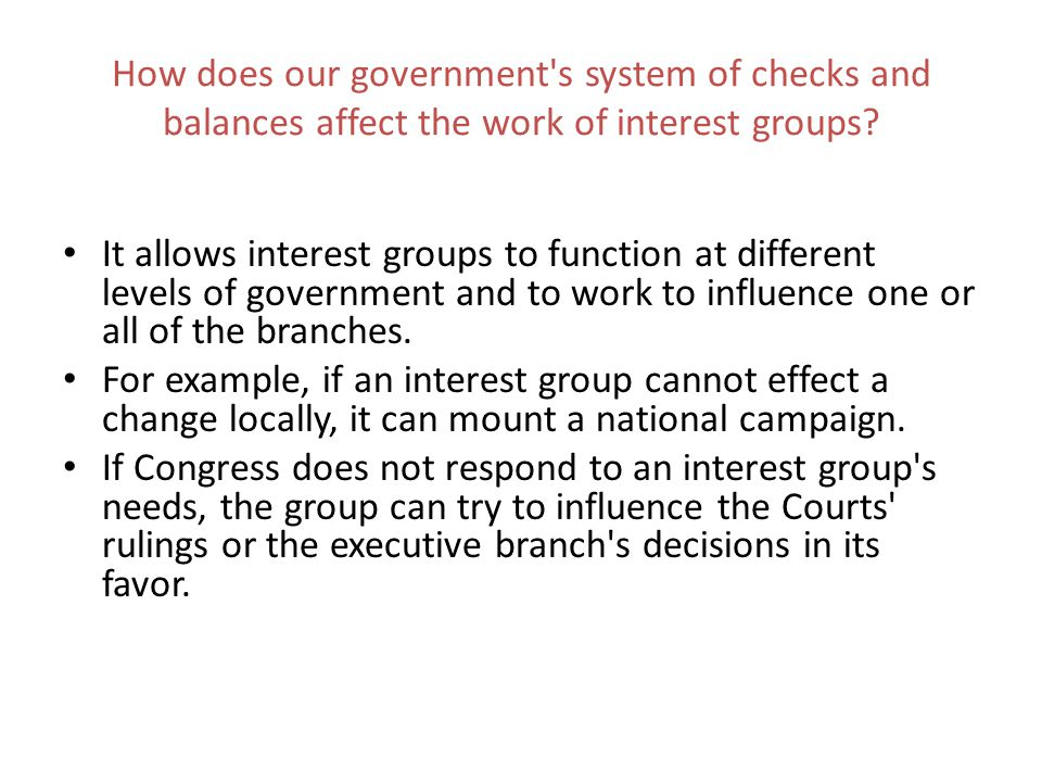 How does our government's system of checks and balances affect the work of interest groups? It allows interest groups to function at different levels