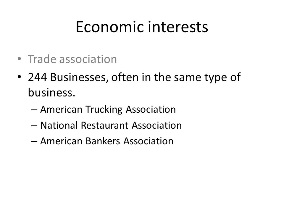 Economic interests Trade association 244 Businesses, often in the same type of business. – American Trucking Association – National Restaurant Associa
