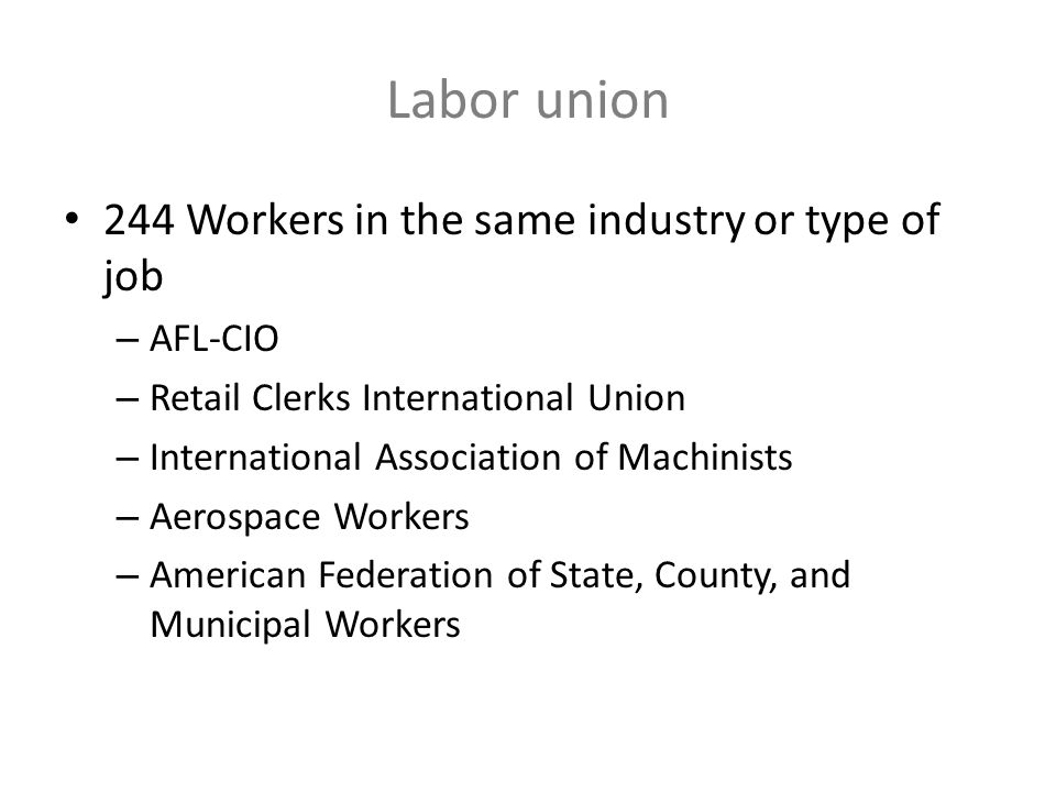 Labor union 244 Workers in the same industry or type of job – AFL-CIO – Retail Clerks International Union – International Association of Machinists –