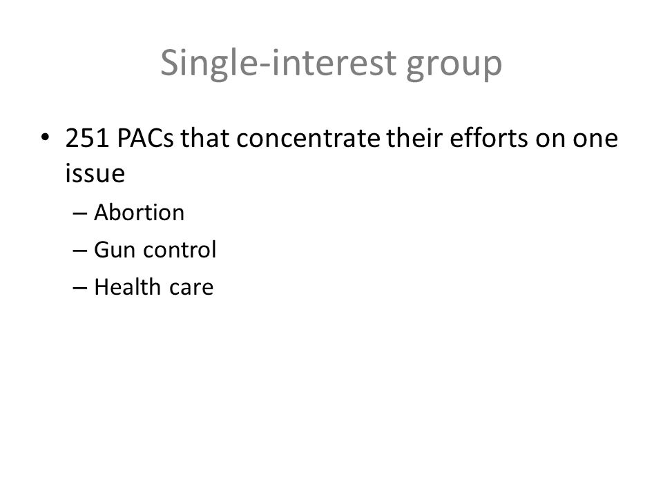 Single-interest group 251 PACs that concentrate their efforts on one issue – Abortion – Gun control – Health care