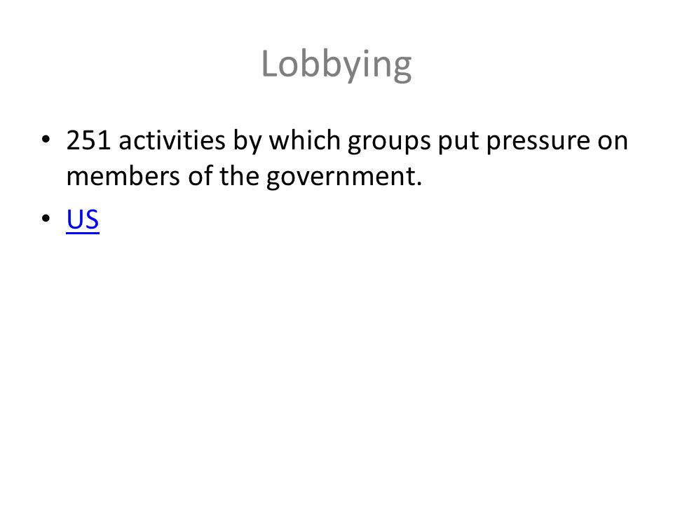 Lobbying 251 activities by which groups put pressure on members of the government. US