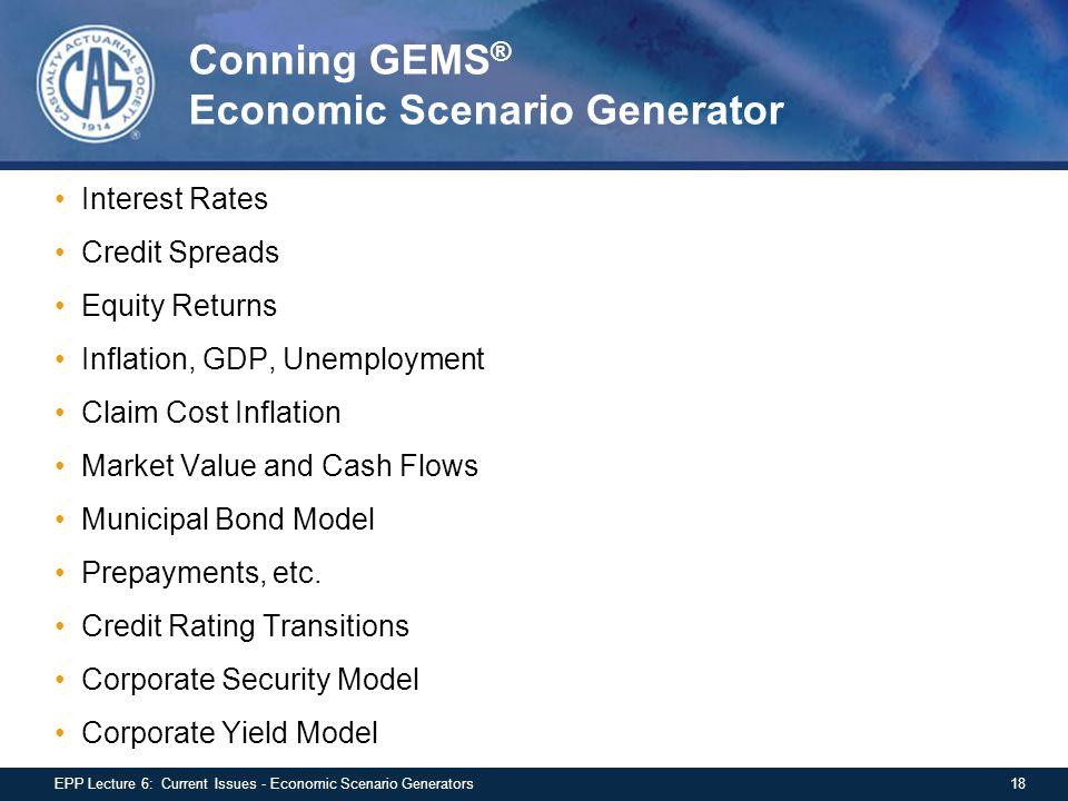 Conning GEMS ® Economic Scenario Generator Interest Rates Credit Spreads Equity Returns Inflation, GDP, Unemployment Claim Cost Inflation Market Value and Cash Flows Municipal Bond Model Prepayments, etc.