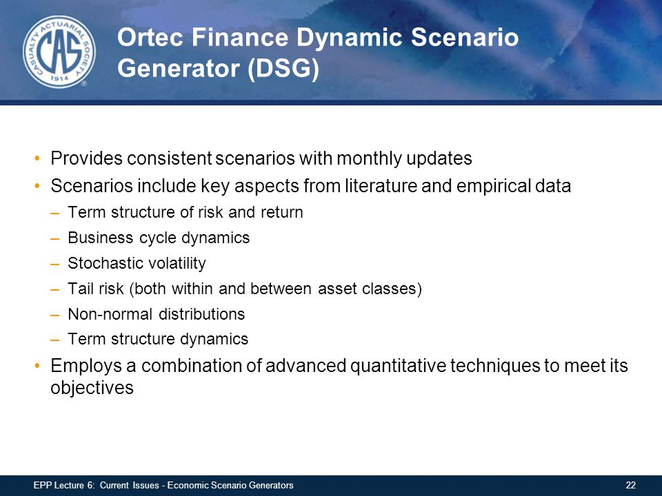 Ortec Finance Dynamic Scenario Generator (DSG) Provides consistent scenarios with monthly updates Scenarios include key aspects from literature and empirical data –Term structure of risk and return –Business cycle dynamics –Stochastic volatility –Tail risk (both within and between asset classes) –Non-normal distributions –Term structure dynamics Employs a combination of advanced quantitative techniques to meet its objectives 22EPP Lecture 6: Current Issues - Economic Scenario Generators