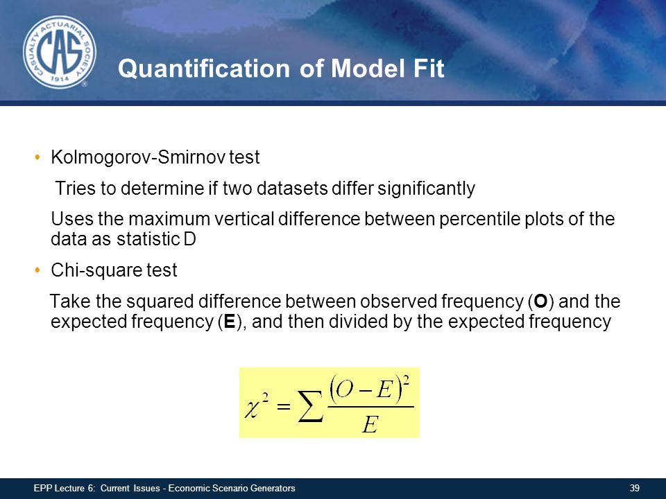 Quantification of Model Fit Kolmogorov-Smirnov test Tries to determine if two datasets differ significantly Uses the maximum vertical difference between percentile plots of the data as statistic D Chi-square test Take the squared difference between observed frequency (O) and the expected frequency (E), and then divided by the expected frequency 39EPP Lecture 6: Current Issues - Economic Scenario Generators