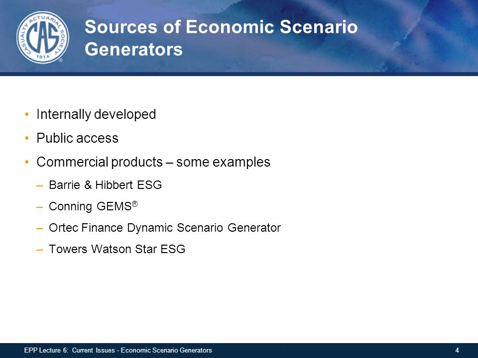 Sources of Economic Scenario Generators Internally developed Public access Commercial products – some examples –Barrie & Hibbert ESG –Conning GEMS ® –Ortec Finance Dynamic Scenario Generator –Towers Watson Star ESG 4EPP Lecture 6: Current Issues - Economic Scenario Generators