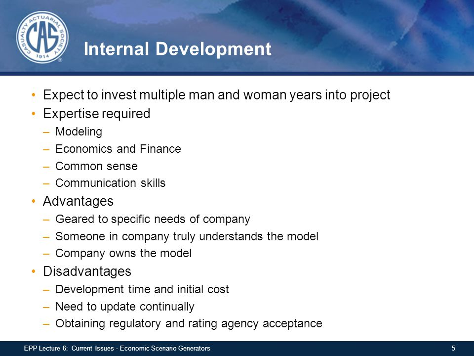 Internal Development Expect to invest multiple man and woman years into project Expertise required –Modeling –Economics and Finance –Common sense –Communication skills Advantages –Geared to specific needs of company –Someone in company truly understands the model –Company owns the model Disadvantages –Development time and initial cost –Need to update continually –Obtaining regulatory and rating agency acceptance 5EPP Lecture 6: Current Issues - Economic Scenario Generators