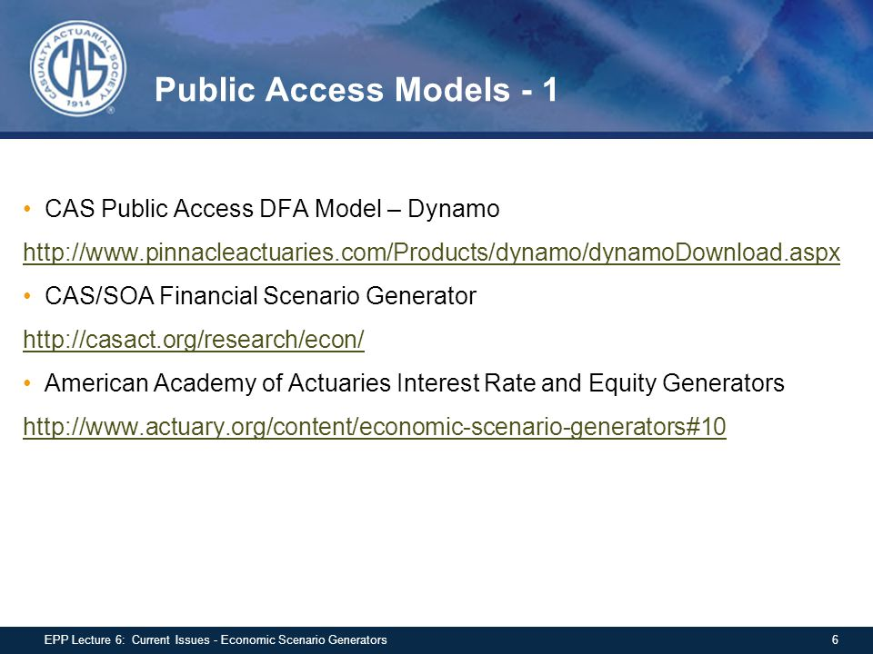 Public Access Models - 1 CAS Public Access DFA Model – Dynamo http://www.pinnacleactuaries.com/Products/dynamo/dynamoDownload.aspx CAS/SOA Financial Scenario Generator http://casact.org/research/econ/ American Academy of Actuaries Interest Rate and Equity Generators http://www.actuary.org/content/economic-scenario-generators#10 6EPP Lecture 6: Current Issues - Economic Scenario Generators