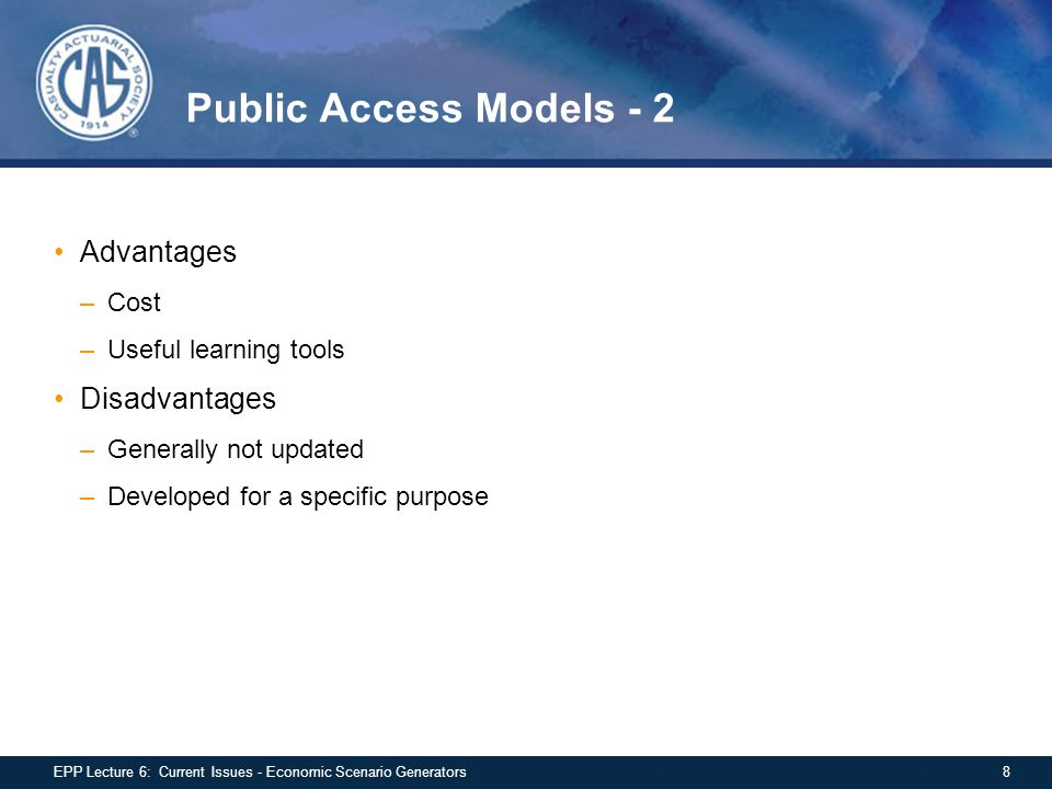 Public Access Models - 2 Advantages –Cost –Useful learning tools Disadvantages –Generally not updated –Developed for a specific purpose 8EPP Lecture 6: Current Issues - Economic Scenario Generators