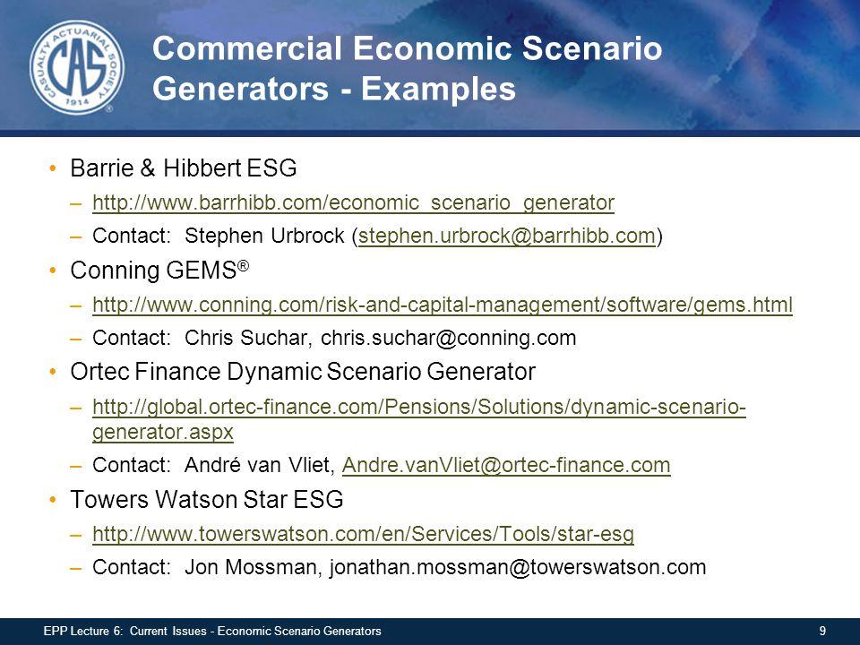 Commercial Economic Scenario Generators - Examples Barrie & Hibbert ESG –http://www.barrhibb.com/economic_scenario_generatorhttp://www.barrhibb.com/economic_scenario_generator –Contact: Stephen Urbrock (stephen.urbrock@barrhibb.com)stephen.urbrock@barrhibb.com Conning GEMS ® –http://www.conning.com/risk-and-capital-management/software/gems.htmlhttp://www.conning.com/risk-and-capital-management/software/gems.html –Contact: Chris Suchar, chris.suchar@conning.com Ortec Finance Dynamic Scenario Generator –http://global.ortec-finance.com/Pensions/Solutions/dynamic-scenario- generator.aspxhttp://global.ortec-finance.com/Pensions/Solutions/dynamic-scenario- generator.aspx –Contact: André van Vliet, Andre.vanVliet@ortec-finance.comAndre.vanVliet@ortec-finance.com Towers Watson Star ESG –http://www.towerswatson.com/en/Services/Tools/star-esghttp://www.towerswatson.com/en/Services/Tools/star-esg –Contact: Jon Mossman, jonathan.mossman@towerswatson.com 9EPP Lecture 6: Current Issues - Economic Scenario Generators