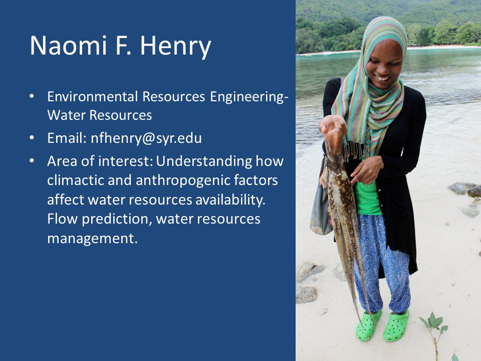 Naomi F. Henry Environmental Resources Engineering- Water Resources Email: nfhenry@syr.edu Area of interest: Understanding how climactic and anthropog