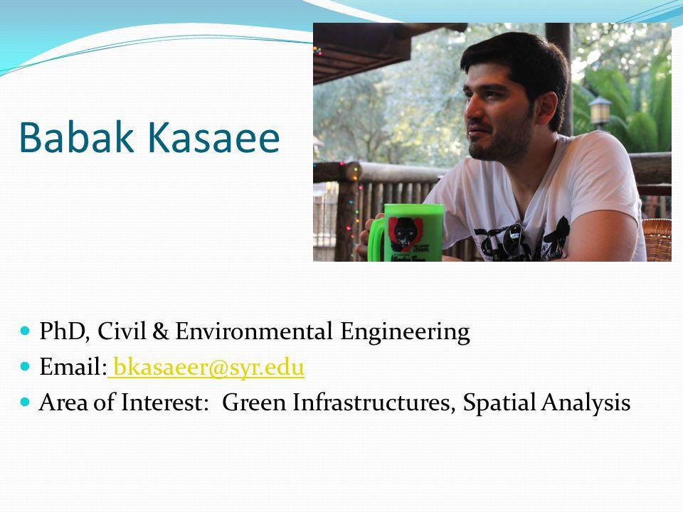 Babak Kasaee PhD, Civil & Environmental Engineering Email: bkasaeer@syr.edu bkasaeer@syr.edu Area of Interest: Green Infrastructures, Spatial Analysis