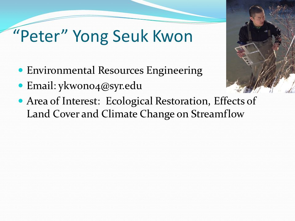 """""""Peter"""" Yong Seuk Kwon Environmental Resources Engineering Email: ykwon04@syr.edu Area of Interest: Ecological Restoration, Effects of Land Cover and"""