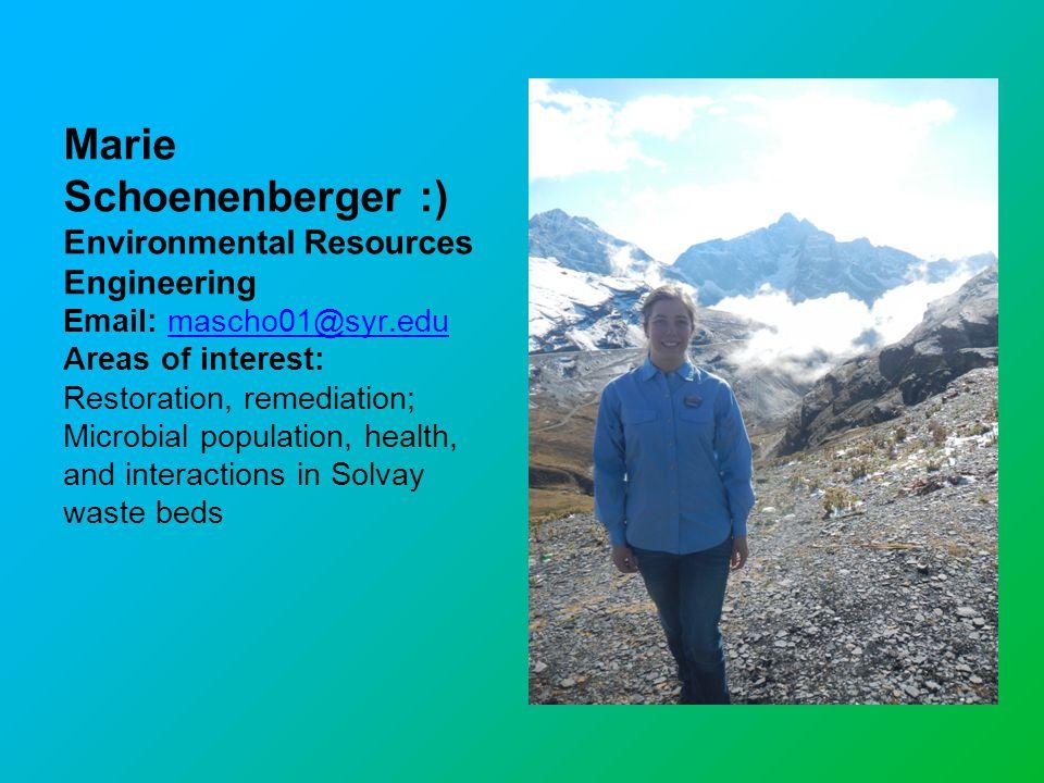 Marie Schoenenberger :) Environmental Resources Engineering Email: mascho01@syr.edumascho01@syr.edu Areas of interest: Restoration, remediation; Micro