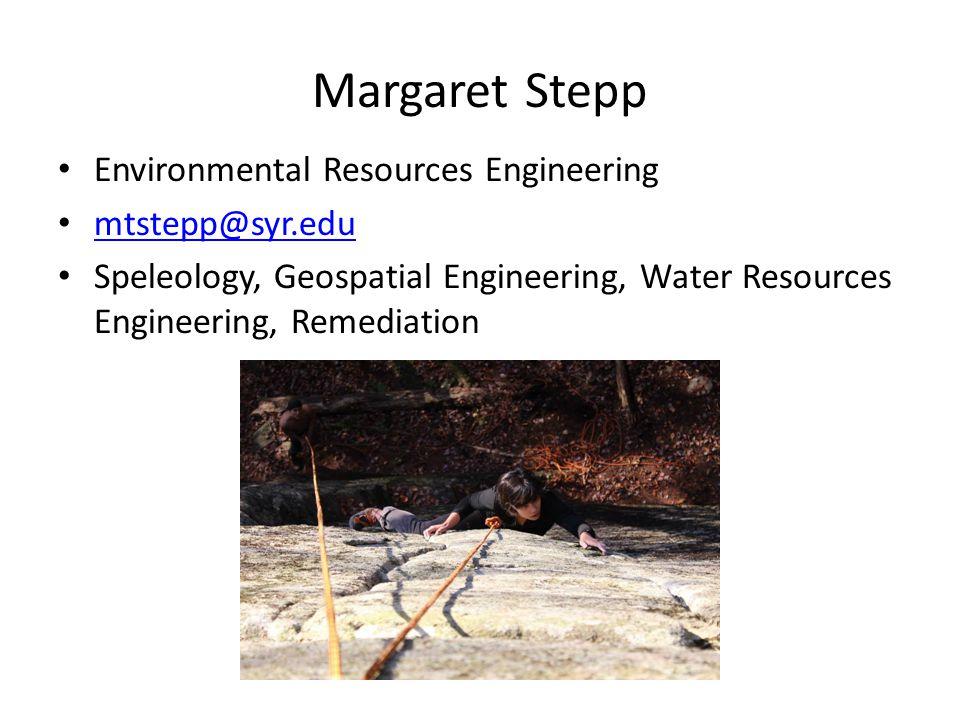 Margaret Stepp Environmental Resources Engineering mtstepp@syr.edu Speleology, Geospatial Engineering, Water Resources Engineering, Remediation